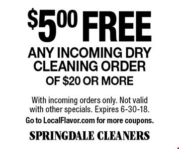 $5.00 free Any incoming dry cleaning order of $20 or more. With incoming orders only. Not valid with other specials. Expires 6-30-18. Go to LocalFlavor.com for more coupons.