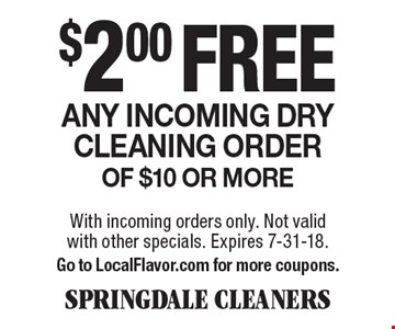 $2.00 free Any incoming dry cleaning order of $10 or more. With incoming orders only. Not valid with other specials. Expires 7-31-18. Go to LocalFlavor.com for more coupons.