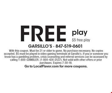 FREE play $5 free play. With this coupon. Must be 21 or older to game. No purchase necessary. No copies accepted. $5 must be played in video gaming terminals at Garsillo's. If you or someone you know has a gambling problem, crisis counseling and referral services can be accessed by calling 1-800-GAMBLER. (1-800-426-2537). Not valid with other offers or prior purchases. Expires 7-30-18. Go to LocalFlavor.com for more coupons.