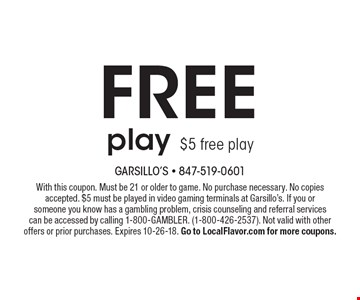 Free play $5 free play. With this coupon. Must be 21 or older to game. No purchase necessary. No copies accepted. $5 must be played in video gaming terminals at Garsillo's. If you or someone you know has a gambling problem, crisis counseling and referral services can be accessed by calling 1-800-GAMBLER. (1-800-426-2537). Not valid with other offers or prior purchases. Expires 10-26-18. Go to LocalFlavor.com for more coupons.