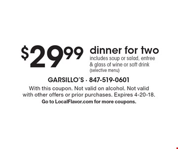 $29.99 dinner for two includes: soup or salad, entree & glass of wine or soft drink (selective menu). With this coupon. Not valid on alcohol. Not valid with other offers or prior purchases. Expires 4-20-18. Go to LocalFlavor.com for more coupons.