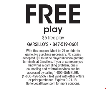 FREE play $5 free play. With this coupon. Must be 21 or older to game. No purchase necessary. No copies accepted. $5 must be played in video gaming terminals at Garsillo's. If you or someone you know has a gambling problem, crisis counseling and referral services can be accessed by calling 1-800-GAMBLER. (1-800-426-2537). Not valid with other offers or prior purchases. Expires 9-21-18.Go to LocalFlavor.com for more coupons.