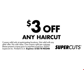 $3 OFF ANY HAIRCUT. Coupon valid only at participating locations. Not valid with any other offer. No cash value. One coupon valid per customer. Please present coupon prior to payment of service. 2017 Supercuts Inc. Printed U.S.A. Expires: 5/25/18 N5348