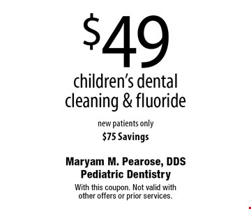 $49 children's dental cleaning & fluoride. New patients only. $75 Savings. With this coupon. Not valid with other offers or prior services.