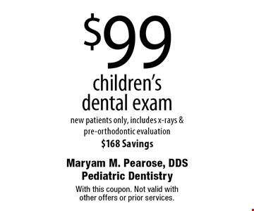 $99 children's dental exam. New patients only. Includes x-rays & pre-orthodontic evaluation .$168 Savings. With this coupon. Not valid with other offers or prior services.