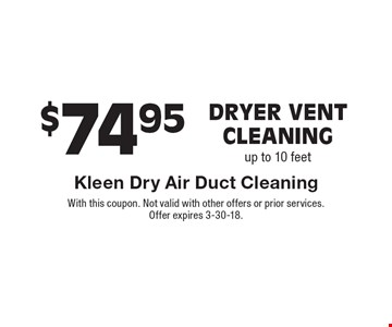 $74.95 Dryer vent cleaning up to 10 feet. With this coupon. Not valid with other offers or prior services. Offer expires 3-30-18.