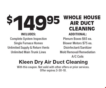 $149.95 Whole House Air Duct Cleaning. INCLUDES: Complete System Inspection, Single Furnace Homes, Unlimited Supply & Return Vents, Unlimited Main Trunk Lines. ADDITIONAL: Plenum Boxes $65 ea., Blower Motors $75 ea., Disinfectant/Sanitizer, Mold Removal/Remediation, A/C Coils. With this coupon. Not valid with other offers or prior services. Offer expires 3-30-18.