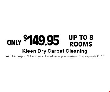 ONLY $149.95 Up to 8 Rooms. With this coupon. Not valid with other offers or prior services. Offer expires 5-25-18.
