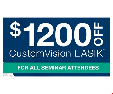 $1200 OFF CustomVision Lasik*. For All Seminar Attendees. *Savings based on bilateral procedure. Cannot be combined with other offers or insurance discounts. Some restrictions apply. Offer ends April, 30th, 2018.