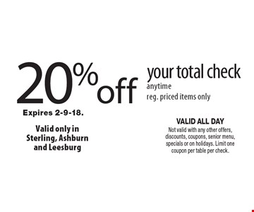 20 % off your total check anytime reg. priced items only. VALID ALL DAY Not valid with any other offers, discounts, coupons, senior menu, specials or on holidays. Limit one coupon per table per check.Expires 2-9-18.