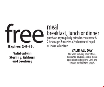 free meal breakfast, lunch or dinner purchase any regularly priced menu entree &2 beverages & receive a 2nd entree of equal or lesser value free. VALID ALL DAY Not valid with any other offers, discounts, coupons, senior menu, specials or on holidays. Limit one coupon per table per check.Expires 2-9-18.