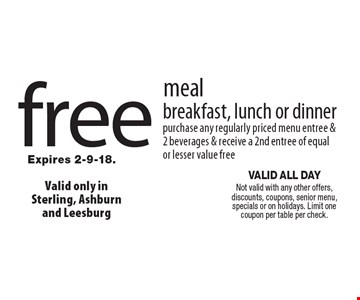 free meal breakfast, lunch or dinner purchase any regularly priced menu entree &2 beverages & receive a 2nd entree of equal or lesser value free . VALID ALL DAY Not valid with any other offers, discounts, coupons, senior menu, specials or on holidays. Limit one coupon per table per check.Expires 2-9-18.