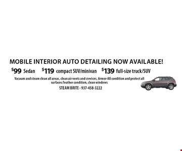 mobile interior auto detailing now available! $139 full-size truck/SUV. $119 compact SUV/minivan. $99 Sedan. Vacuum and steam clean all areas, clean air vents and crevices, Armor-All condition and protect all surfaces/leather condition, clean windows.