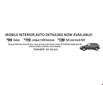 Mobile interior auto detailing now available! $99 Sedan OR $119 compact SUV/minivan OR $139 full-size truck/SUV. Vacuum and steam clean all areas, clean air vents and crevices, Armor-All condition and protect all surfaces/leather condition, clean windows.