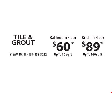 TILE & GROUT. $60* Bathroom Floor Up To 80 sq ft. OR $89* Kitchen Floor Up To 160 sq ft. *Steam Carpet Cleaning. Most Furniture Moved. Extended Areas, Combo Rooms & Over 250 sq ft Count As Two. Steps Are Extra. Hallways, Walk-in Closets Or Bathrooms Count As One. Valid With Coupon Only.Some restrictions apply, such as preexisting conditions, $7 environmental charge applies to all services. Expires 6/29/18.