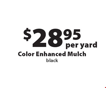 $28.95 per yard Color Enhanced Mulch black. Offers not valid with any other offer or discount. Good for 2018 season.