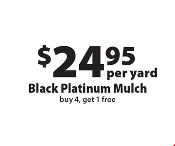$24.95 per yard Black Platinum Mulch. buy 4, get 1 free. Offers not valid with any other offer or discount. Good for 2018 season.