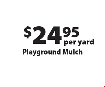 $24.95 per yard Playground Mulch. Offers not valid with any other offer or discount. Good for 2018 season.