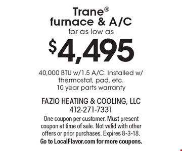 $4,495 Trane furnace & A/C for as low as 40,000 BTU w/1.5 A/C. Installed w/thermostat, pad, etc. 10 year parts warranty. One coupon per customer. Must present coupon at time of sale. Not valid with other offers or prior purchases. Expires 8-3-18. Go to LocalFlavor.com for more coupons.
