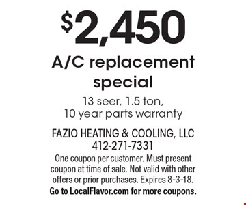 $2,450 A/C replacement special. 13 seer, 1.5 ton, 10 year parts warranty. One coupon per customer. Must present coupon at time of sale. Not valid with other offers or prior purchases. Expires 8-3-18. Go to LocalFlavor.com for more coupons.