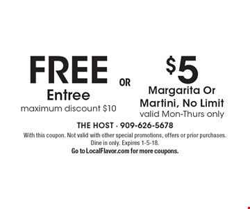 $5 Margarita Or Martini, No Limit valid Mon-Thurs only. FREE Entree. Maximum discount $10. With this coupon. Not valid with other special promotions, offers or prior purchases. Dine in only. Expires 1-5-18. Go to LocalFlavor.com for more coupons.