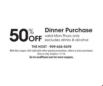50% Off Dinner Purchase. Valid Mon-Thurs only. Excludes drinks & alcohol.  With this coupon. Not valid with other special promotions, offers or prior purchases. Dine in only. Expires 1-5-18. Go to LocalFlavor.com for more coupons.