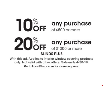10% Off any purchase of $500 or more OR 20% Off any purchase of $1000 or more. With this ad. Applies to interior window covering products only. Not valid with other offers. Sale ends 4-30-18. Go to LocalFlavor.com for more coupons.