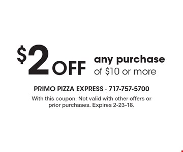 $2 Off any purchase of $10 or more. With this coupon. Not valid with other offers or prior purchases. Expires 2-23-18.