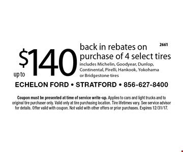 $140 up to back in rebates on purchase of 4 select tires includes Michelin, Goodyear, Dunlop, Continental, Pirelli, Hankook, Yokohama or Bridgestone tires. Coupon must be presented at time of service write-up. Applies to cars and light trucks and to original tire purchaser only. Valid only at tire purchasing location. Tire lifetimes vary. See service advisor for details. Offer valid with coupon. Not valid with other offers or prior purchases. Expires 12/31/17.