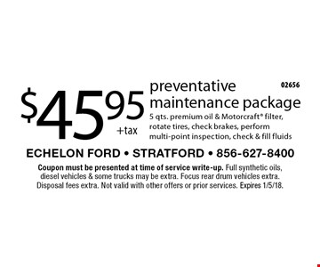 $45.95 +tax preventative maintenance package. 5 qts. premium oil & Motorcraft filter, rotate tires, check brakes, perform multi-point inspection, check & fill fluids. Coupon must be presented at time of service write-up. Full synthetic oils, diesel vehicles & some trucks may be extra. Focus rear drum vehicles extra. Disposal fees extra. Not valid with other offers or prior services. Expires 1/5/18.