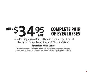 $34.95 & up complete pair of eyeglasses. Includes: Single Vision Plastic Oversized Lenses, Hundreds of Frames to Choose From, Bifocals & Glass Additional. With this coupon. Eye exam additional. Cannot be combined with any other plan, program or coupon. S.V. up to 3 SPH-1 Cyl. Expires 8-17-18.