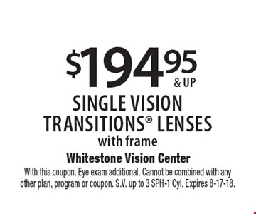 $194.95 & up single vision transitions lenses with frame. With this coupon. Eye exam additional. Cannot be combined with any other plan, program or coupon. S.V. up to 3 SPH-1 Cyl. Expires 8-17-18.