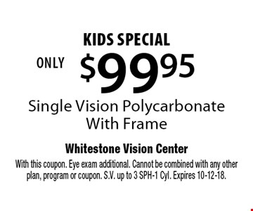 $99.95 kids special. Single Vision Polycarbonate. With Frame. With this coupon. Eye exam additional. Cannot be combined with any other plan, program or coupon. S.V. up to 3 SPH-1 Cyl. Expires 10-12-18.
