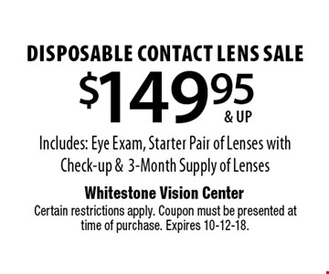 $149.95 & up disposable contact lens sale. Includes: Eye Exam, Starter Pair of Lenses with Check-up & 3-Month Supply of Lenses. Certain restrictions apply. Coupon must be presented at time of purchase. Expires 10-12-18.