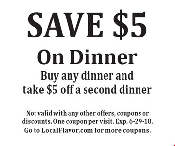 SAVE $5 On Dinner. Buy any dinner and take $5 off a second dinner. Not valid with any other offers, coupons or discounts. One coupon per visit. Exp. 6-29-18. Go to LocalFlavor.com for more coupons.