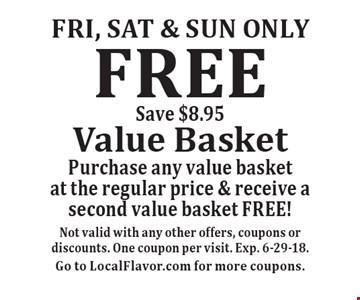 Fri, Sat & sun only FREE Value Basket. Purchase any value basket at the regular price & receive a second value basket FREE! Save $8.95. Not valid with any other offers, coupons or discounts. One coupon per visit. Exp. 6-29-18. Go to LocalFlavor.com for more coupons.