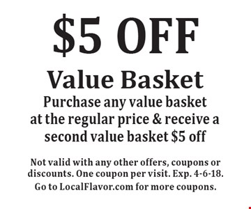 $5 OFF Value Basket. Purchase any value basket at the regular price & receive a second value basket $5 off. Not valid with any other offers, coupons or discounts. One coupon per visit. Exp. 4-6-18. Go to LocalFlavor.com for more coupons.