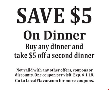 SAVE $5 On Dinner. Buy any dinner and take $5 off a second dinner. Not valid with any other offers, coupons or discounts. One coupon per visit. Exp. 6-1-18. Go to LocalFlavor.com for more coupons.