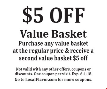$5 OFF Value Basket. Purchase any value basket at the regular price & receive a second value basket $5 off. Not valid with any other offers, coupons or discounts. One coupon per visit. Exp. 6-1-18. Go to LocalFlavor.com for more coupons.