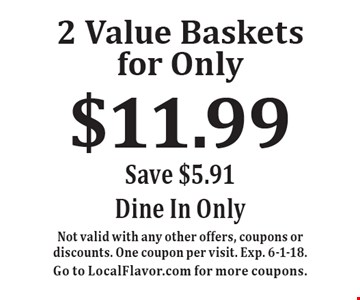 2 Value Baskets for Only $11.99. Save $5.91 Dine In Only. Not valid with any other offers, coupons or discounts. One coupon per visit. Exp. 6-1-18. Go to LocalFlavor.com for more coupons.