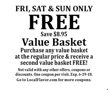 Fri, Sat & sun only FREE Value Basket Purchase any value basket at the regular price & receive a second value basket FREE!Save $8.95. Not valid with any other offers, coupons or discounts. One coupon per visit. Exp. 6-29-18. Go to LocalFlavor.com for more coupons.