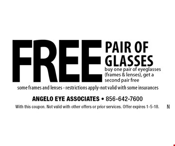 Free pair of glasses. Buy one pair of eyeglasses (frames & lenses), get a second pair free some frames and lenses. Restrictions apply. Not valid with some insurances. With this coupon. Not valid with other offers or prior services. Offer expires 1-5-18.