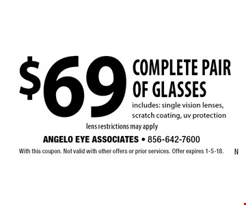 $69 complete pair of glasses. Includes: single vision lenses, scratch coating, uv protection lens restrictions may apply. With this coupon. Not valid with other offers or prior services. Offer expires 1-5-18.