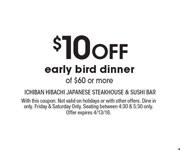 $10 Off early bird dinnerof $60 or more. With this coupon. Not valid on holidays or with other offers. Dine in only. Friday & Saturday Only. Seating between 4:30 & 5:30 only. Offer expires 4/13/18.