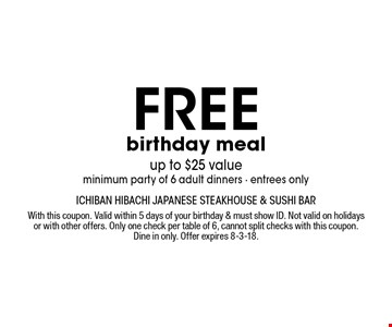 free birthday mealup to $25 valueminimum party of 6 adult dinners - entrees only. With this coupon. Valid within 5 days of your birthday & must show ID. Not valid on holidays or with other offers. Only one check per table of 6, cannot split checks with this coupon. Dine in only. Offer expires 8-3-18.