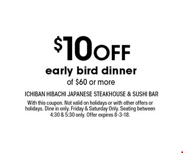 $10 Off early bird dinner of $60 or more. With this coupon. Not valid on holidays or with other offers or holidays. Dine in only. Friday & Saturday Only. Seating between 4:30 & 5:30 only. Offer expires 8-3-18.