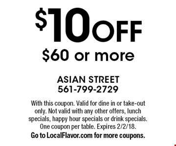 $10 off $60 or more. With this coupon. Valid for dine in or take-out only. Not valid with any other offers, lunch specials, happy hour specials or drink specials. One coupon per table. Expires 2/2/18. Go to LocalFlavor.com for more coupons.