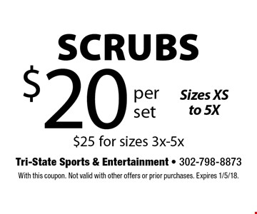 $20 per set scrubs. Sizes XS to 5X $25 for sizes 3x-5x. With this coupon. Not valid with other offers or prior purchases. Expires 1/5/18.