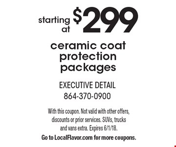 Starting at $299 ceramic coat protection packages. With this coupon. Not valid with other offers, discounts or prior services. SUVs, trucks and vans extra. Expires 6/1/18. Go to LocalFlavor.com for more coupons.