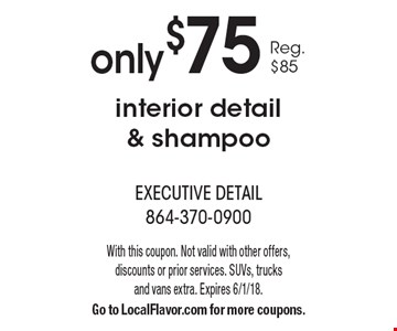 Only $75 interior detail & shampoo. Reg. $85. With this coupon. Not valid with other offers, discounts or prior services. SUVs, trucks and vans extra. Expires 6/1/18. Go to LocalFlavor.com for more coupons.